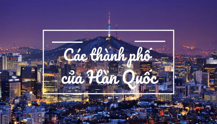Hàn Quốc có bao nhiêu tỉnh thành? Có bao nhiêu thành phố?